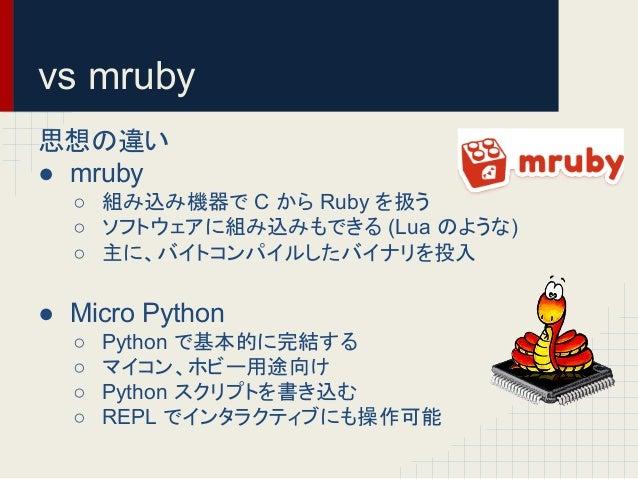 vs mruby  ᛮ䛾㐪䛔  ● mruby  ○ ⤌䜏㎸䜏ᶵჾ䛷 C 䛛䜙 Ruby 䜢ᢅ䛖  ○ 䝋䝣䝖䜴䜵䜰䛻⤌䜏㎸䜏䜒䛷䛝䜛 (Lua 䛾䜘䛖䛺)  ○ 䛻䚸䝞䜲䝖䝁䞁䝟䜲䝹䛧䛯䝞䜲䝘䝸䜢ᢞධ  ● Micro Python  ○...
