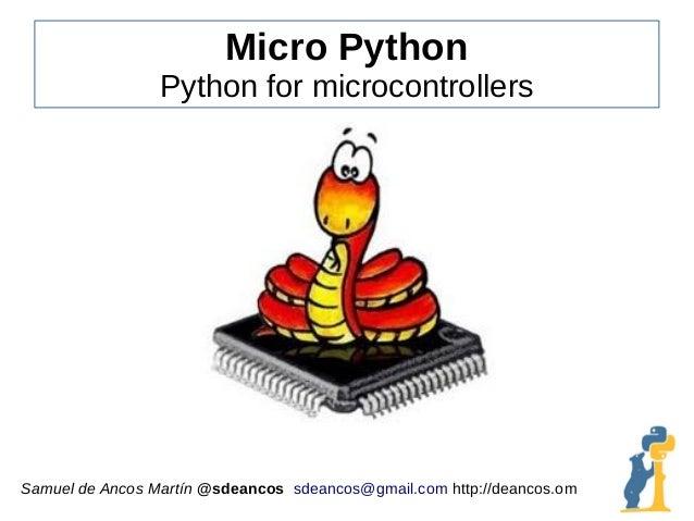 Micro Python Python for microcontrollers Samuel de Ancos Martín @sdeancos sdeancos@gmail.com http://deancos.om