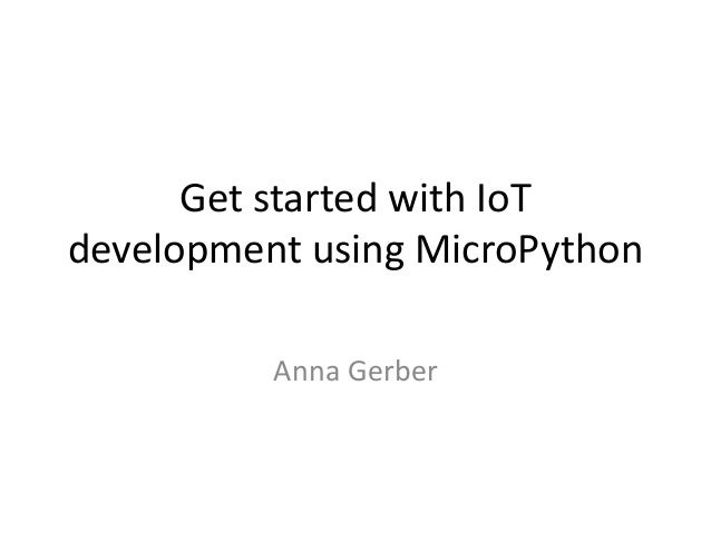 Get started with IoT development using MicroPython Anna Gerber