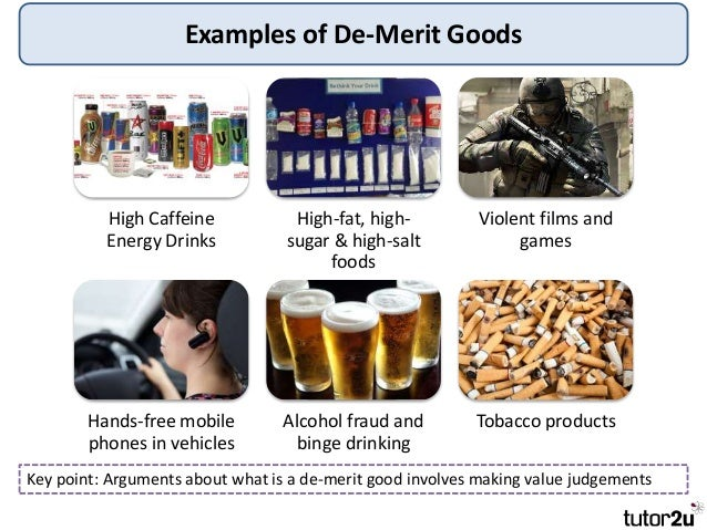 merit and demerit goods Demerit goods are the opposite of merit goods a demerit good is defined as a  good which can have negative effects on the consumer – but.