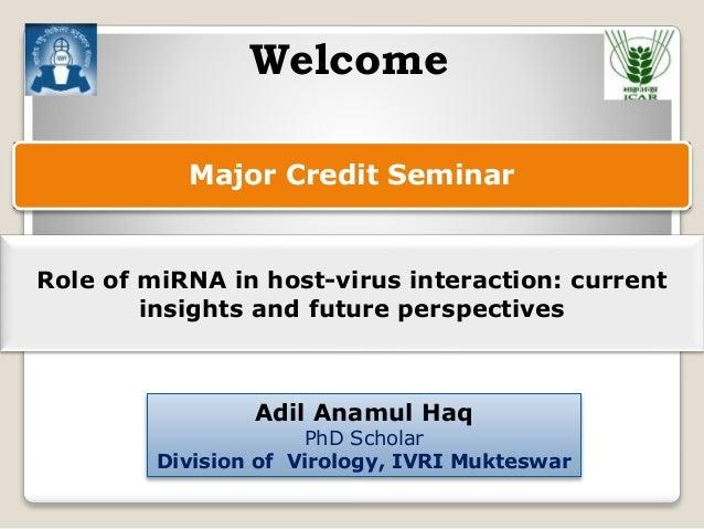 Major Credit Seminar Adil Anamul Haq PhD Scholar Division of Virology, IVRI Mukteswar Welcome Role of miRNA in host-virus ...
