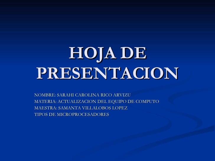 HOJA DE PRESENTACION NOMBRE: SARAHI CAROLINA RICO ARVIZU MATERIA: ACTUALIZACION DEL EQUIPO DE COMPUTO MAESTRA: SAMANTA VIL...
