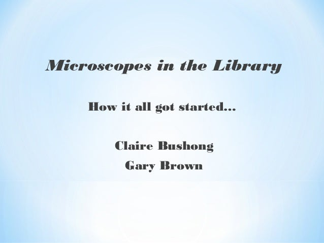 Microscopes in the Library How it all got started… Claire Bushong Gary Brown