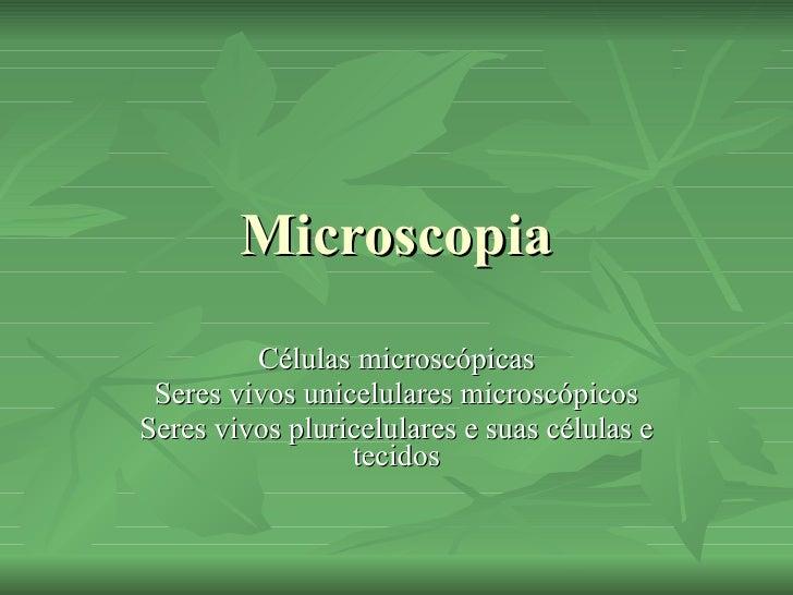 Microscopia Células microscópicas Seres vivos unicelulares microscópicos Seres vivos pluricelulares e suas células e tecidos