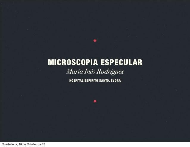 MICROSCOPIA ESPECULAR Maria Inês Rodrigues HOSPITAL ESPÍRITO SANTO, ÉVORA  Quarta-feira, 16 de Outubro de 13
