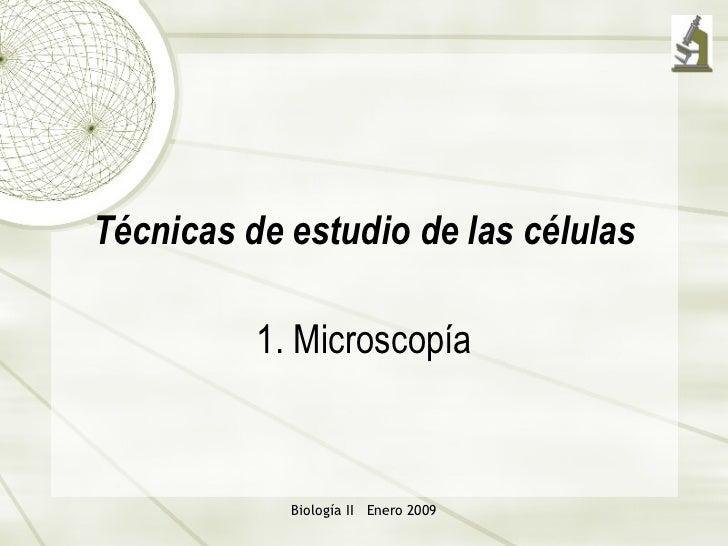 T écnicas de estudio de las células 1. Microsco pía Biología II  Enero 2009