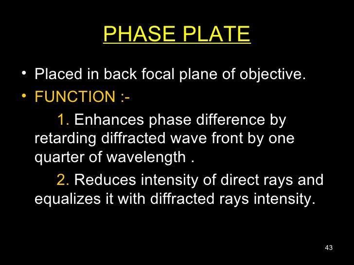 PHASE PLATE <ul><li>Placed in back focal plane of objective.  </li></ul><ul><li>FUNCTION :-   </li></ul><ul><li>1.  Enhanc...