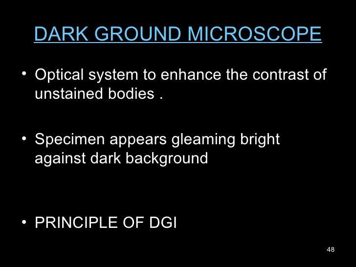 DARK GROUND MICROSCOPE <ul><li>Optical system to enhance the contrast of unstained bodies . </li></ul><ul><li>Specimen app...