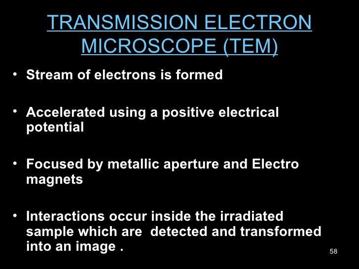 TRANSMISSION ELECTRON MICROSCOPE (TEM) <ul><li>Stream of electrons is formed  </li></ul><ul><li>Accelerated using a positi...