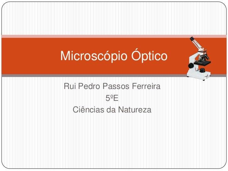 Rui Pedro Passos Ferreira<br />5ºE<br />Ciências da Natureza<br />Microscópio Óptico<br />