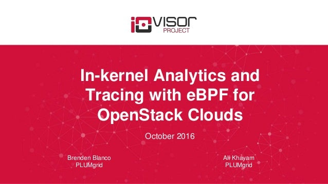 In-kernel Analytics and Tracing with eBPF for OpenStack Clouds October 2016 Brenden Blanco PLUMgrid Ali Khayam PLUMgrid