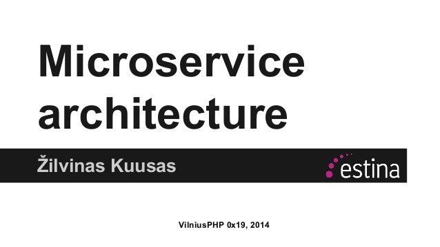 Microservice  architecture  Žilvinas Kuusas  VilniusPHP 0x19, 2014