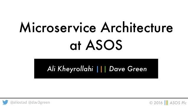 © 2016 ||| ASOS Plc@aliostad @dav3green Microservice Architecture at ASOS Ali Kheyrollahi ||| Dave Green