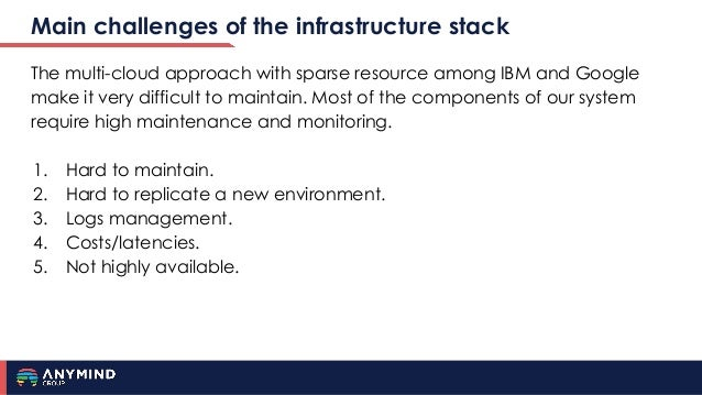 Main challenges of the infrastructure stack The multi-cloud approach with sparse resource among IBM and Google make it ver...