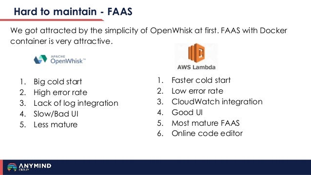 Hard to maintain - FAAS We got attracted by the simplicity of OpenWhisk at first. FAAS with Docker container is very attra...