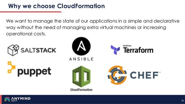 16 Why we choose CloudFormation 16 We want to manage the state of our applications in a simple and declarative way without...