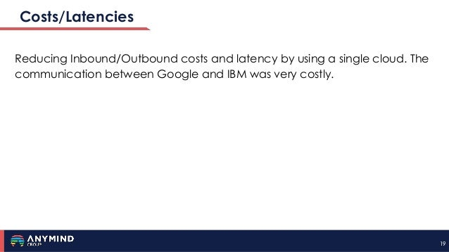 1919 Costs/Latencies Reducing Inbound/Outbound costs and latency by using a single cloud. The communication between Google...