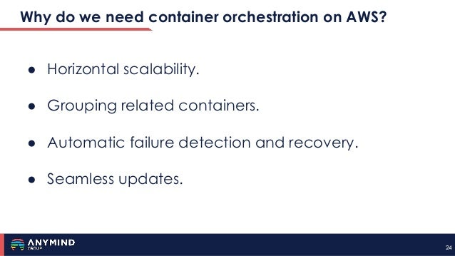 2424 Why do we need container orchestration on AWS? ● Horizontal scalability. ● Grouping related containers. ● Automatic f...