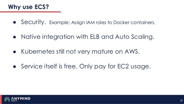 2727 Why use ECS? ● Security. Example: Assign IAM roles to Docker containers. ● Native integration with ELB and Auto Scali...