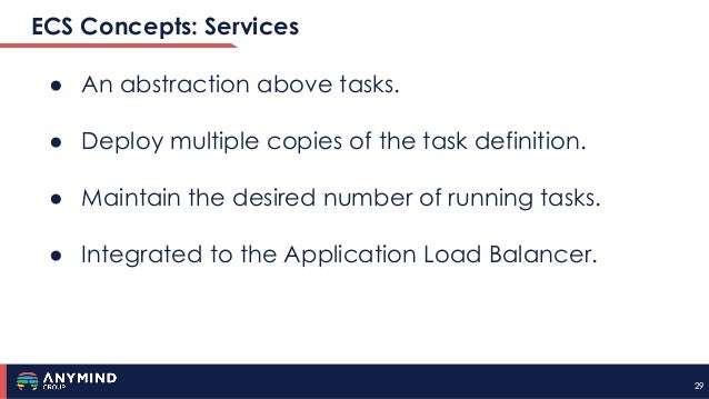 2929 ECS Concepts: Services ● An abstraction above tasks. ● Deploy multiple copies of the task definition. ● Maintain the ...