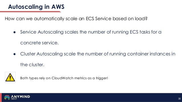 3535 Autoscaling in AWS How can we automatically scale an ECS Service based on load? ● Service Autoscaling scales the numb...