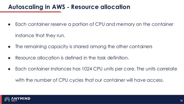 3636 Autoscaling in AWS - Resource allocation ● Each container reserve a portion of CPU and memory on the container instan...