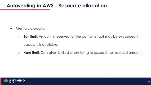 3737 Autoscaling in AWS - Resource allocation ● Memory allocation ○ Soft limit. Amount is reserved for the container but m...