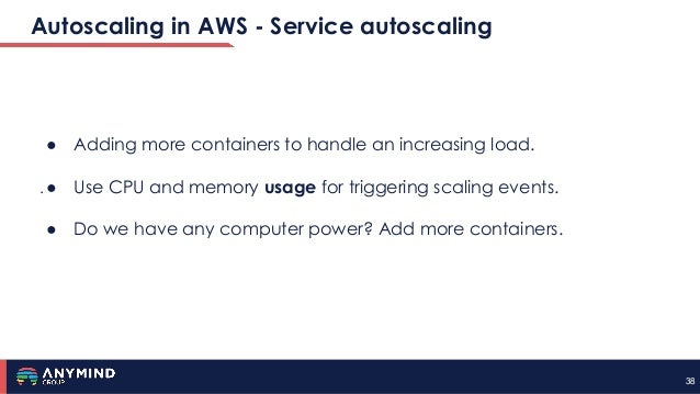 3838 Autoscaling in AWS - Service autoscaling . ● Adding more containers to handle an increasing load. ● Use CPU and memor...