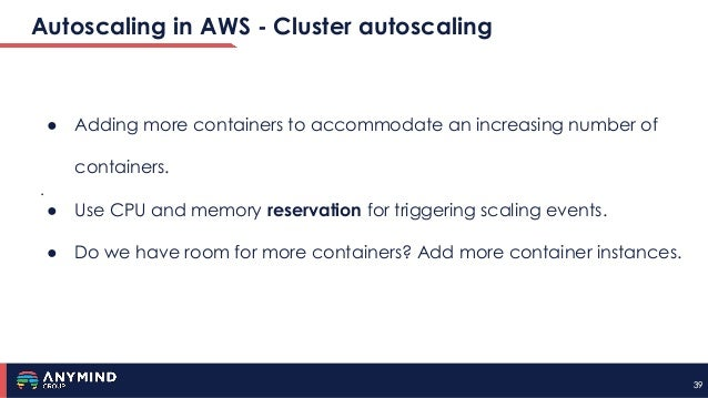 3939 Autoscaling in AWS - Cluster autoscaling . ● Adding more containers to accommodate an increasing number of containers...