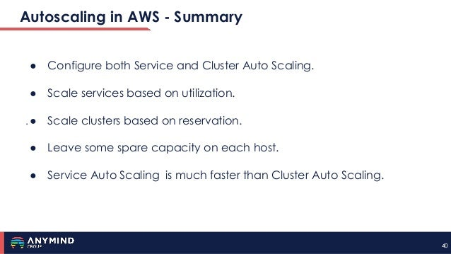4040 Autoscaling in AWS - Summary . ● Configure both Service and Cluster Auto Scaling. ● Scale services based on utilizati...