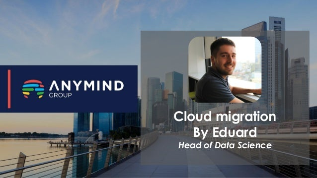 Cloud migration By Eduard Head of Data Science