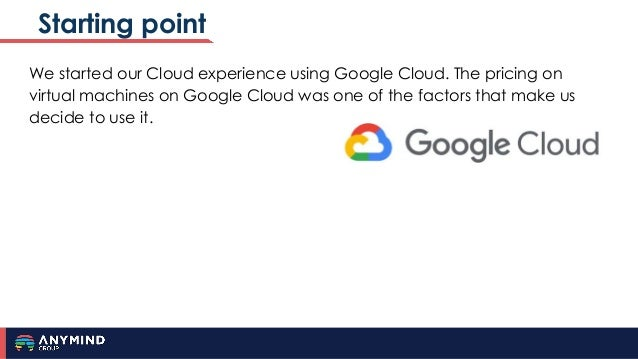 Starting point We started our Cloud experience using Google Cloud. The pricing on virtual machines on Google Cloud was one...