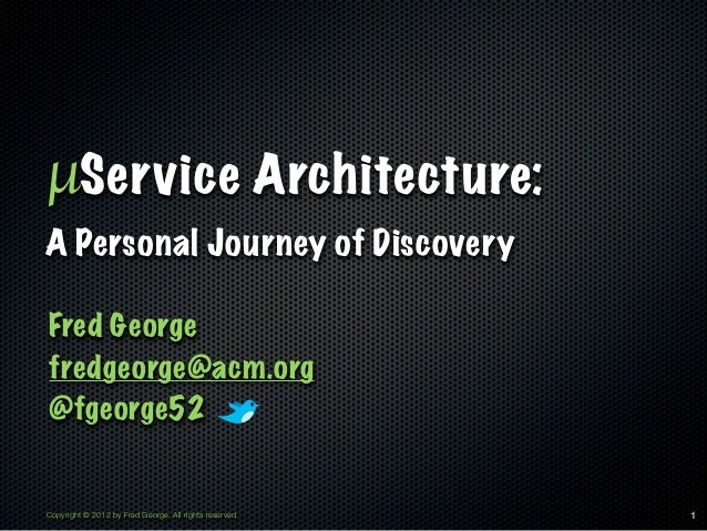 µService Architecture:A Personal Journey of DiscoveryFred Georgefredgeorge@acm.org@fgeorge52Copyright © 2012 by Fred Georg...