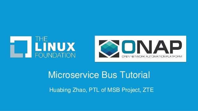Microservice Bus Tutorial Huabing Zhao, PTL of MSB Project, ZTE