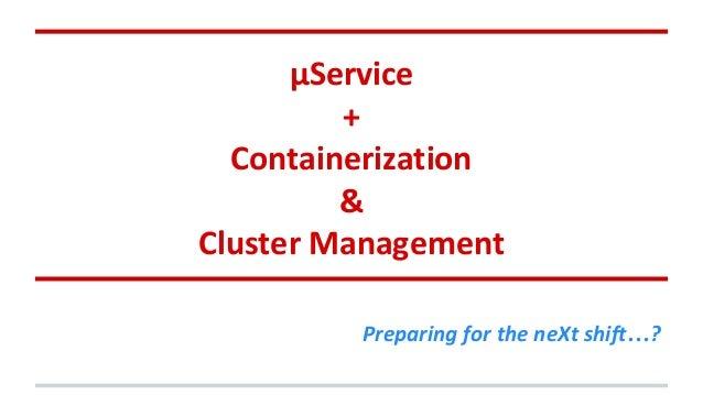 μService + Containerization & Cluster Management Preparing for the neXt shift…?