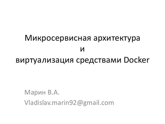 Микросервисная архитектура и виртуализация средствами Docker Марин В.А. Vladislav.marin92@gmail.com