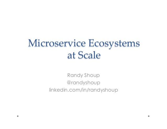 Microservice  Ecosystems     at  Scale    	 Randy Shoup @randyshoup linkedin.com/in/randyshoup
