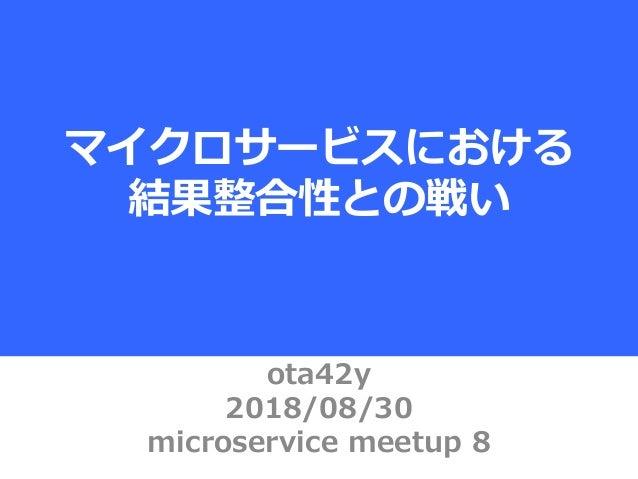 ota42y 2018/08/30 microservice meetup 8 マイクロサービスにおける 結果整合性との戦い