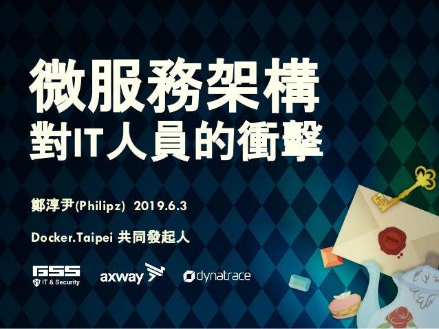 微服務架構 對IT人員的衝擊 鄭淳尹(Philipz) 2019.6.3 Docker.Taipei 共同發起人