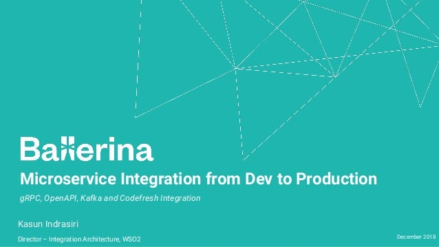 Microservice Integration from Dev to Production Kasun Indrasiri Director – Integration Architecture, WSO2 December 2018 gR...