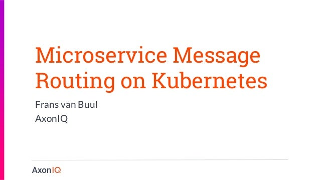Microservice Message Routing on Kubernetes Frans van Buul AxonIQ