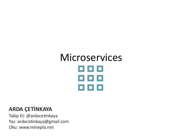 Microservices  ARDA ÇETİNKAYA  Takip Et: @ardacetinkaya  Yaz: ardacetinkaya@gmail.com  Oku: www.minepla.net