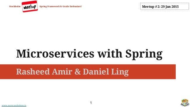 www.aurorasolutions.io Microservices with Spring Rasheed Amir & Daniel Ling Stockholm Spring Framework & Grails Enthusiast...