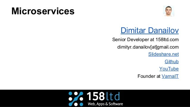 Microservices Dimitar Danailov Senior Developer at 158ltd.com dimityr.danailov[at]gmail.com Slideshare.net Github YouTube ...