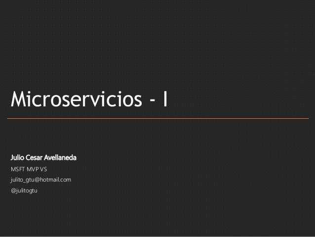 Microservicios - I Julio Cesar Avellaneda MSFT MVP VS julito_gtu@hotmail.com @julitogtu