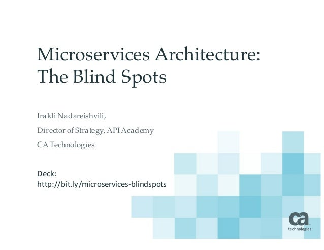 Microservices Architecture: The Blind Spots Irakli Nadareishvili, Director of Strategy, APIAcademy CA Technologies Deck: ...
