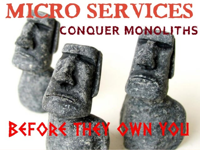 Micro services Conquer monoliths Before they own you