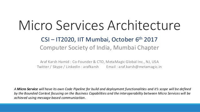 Micro Services Architecture CSI – IT2020, IIT Mumbai, October 6th 2017 Computer Society of India, Mumbai Chapter Araf Kars...