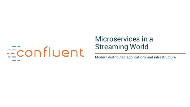 Microservices in a Streaming World Modern distributed applications and infrastructure