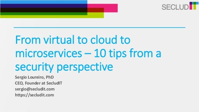 From virtual to cloud to microservices – 10 tips from a security perspective Sergio Loureiro, PhD CEO, Founder at SecludIT...